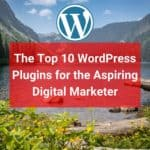 The Top 10 WordPress Plugins for the Aspiring Digital Marketer
