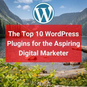 The Top 10 WordPress Plugins for the Aspiring Digital Marketer