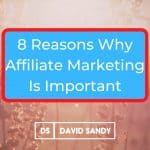 Why Is Affiliate Marketing Important - 8 Reasons Why